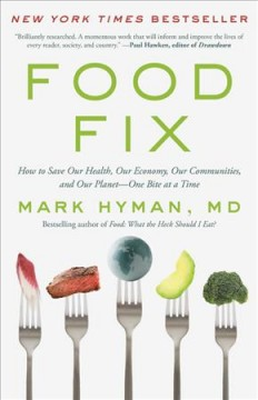 Food fix : how to save our health, our economy, our communities, and our planet-- one bite at a time