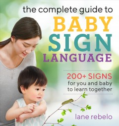 The complete guide to baby sign language : 200+ signs for you and baby to learn together