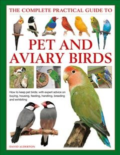 The complete practical guide to pet and aviary birds : how to keep pet birds, with expert advice on buying, housing, feeding, handling, breeding and exhibiting