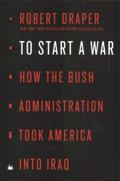 To start a war : how the Bush Administration took America into Iraq