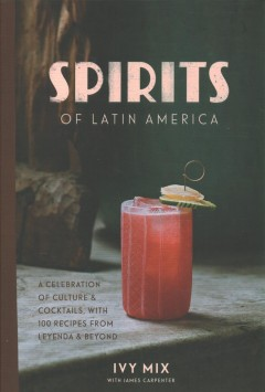 Spirits of Latin America : a celebration of culture & cocktails, with 100 recipes from Leyenda & beyond