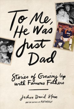 To me, he was just dad : stories of growing up with famous fathers