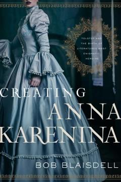 Creating Anna Karenina : Tolstoy and the birth of literature