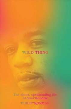 Wild thing : the short, spellbinding life of Jimi Hendrix