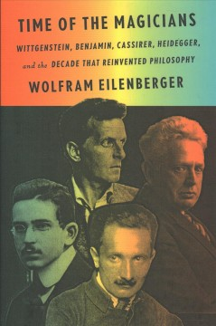 Time of the magicians : Wittgenstein, Benjamin, Cassirer, Heidegger, and the decade that reinvented philosophy