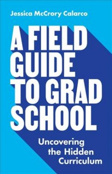 A field guide to grad school : uncovering the hidden curriculum