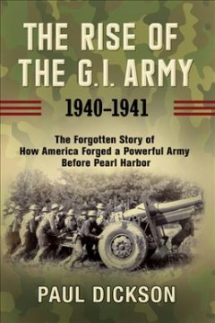 The rise of the G.I. Army 1940-1941 : the forgotten story of how America forged a powerful army before Pearl Harbor