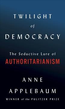 Twilight of democracy : the seductive lure of authoritarianism