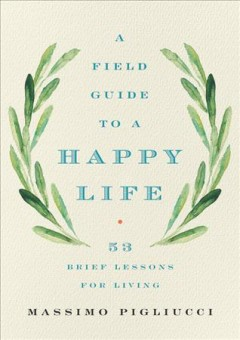 A field guide to a happy life : 53 brief lessons for living