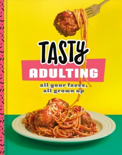 Tasty adulting : all your faves, all grown up