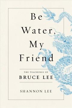 Be water, my friend : the teachings of Bruce Lee