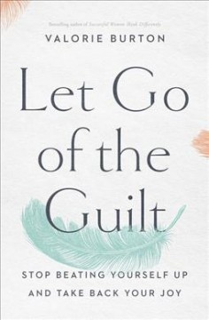 Let go of the guilt : stop beating yourself up and take back your joy