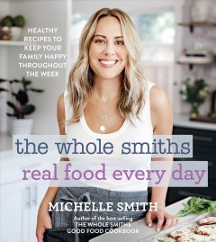 The Whole Smiths real food every day : healthy recipes to keep your family happy throughout the week