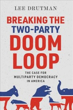 Breaking the two-party doom loop : the case for multiparty democracy in America