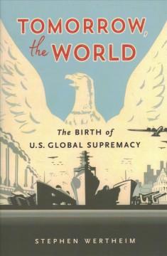 Tomorrow, the world : the birth of U.S. global supremacy