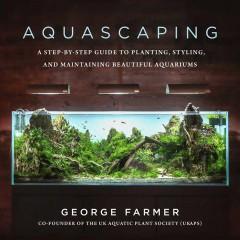 Aquascaping : a step-by-step guide to planting, styling, and maintaining beautiful aquariums