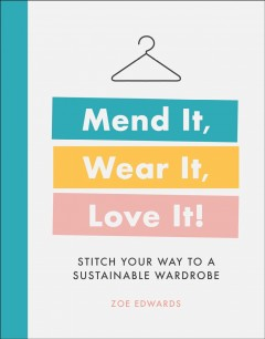 Mend it, wear it, love it! : stitch your way to a sustainable wardrobe / Zoe Edwards
