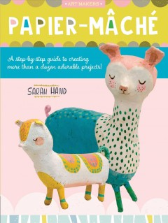 Papier-mâché : a step-by-step guide to creating more than a dozen adorable projects!