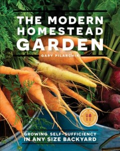 The modern homestead garden : growing self-sufficiency in any size backyard