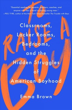 To raise a boy : classrooms, locker rooms, bedrooms, and the hidden struggles of American boyhood