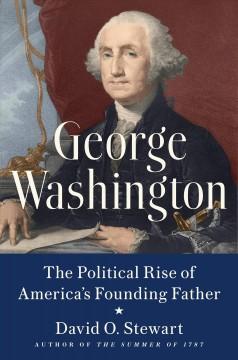 George Washington : the political rise of America