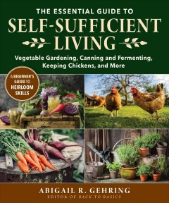 THE ESSENTIAL GUIDE TO SELF-SUFFICIENT LIVING : vegetable gardening, canning and fermenting, making soap, and more