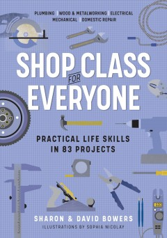 Shop class for everyone : practical life skills in 83 projects