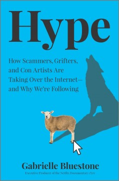 Hype : how scammers, grifters, and con artists are taking over the internet--and why we