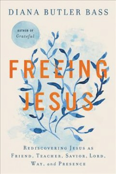 Freeing Jesus : rediscovering Jesus as friend, teacher, Savior, Lord, Way, and Presence