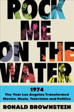 Rock me on the water : 1974 : the year Los Angeles transformed movies, music, television, and politics
