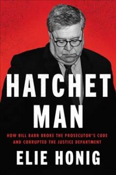 Hatchet man : how Bill Barr broke the prosecutor
