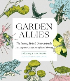 Garden allies : the insects, birds, & other animals that keep your garden beautiful and thriving