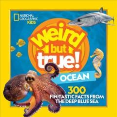 Weird but true! ocean : 300 fin-tastic facts from the deep blue sea
