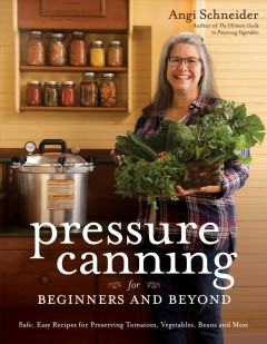 Pressure canning for beginners and beyond : safe, easy recipes for preserving tomatoes, vegetables, beans and meat