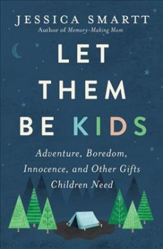 Let them be kids : adventure, boredom, innocence, and other gifts children need
