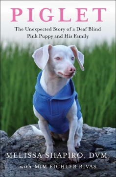 Piglet : the unexpected story of a deaf blind pink puppy and his family