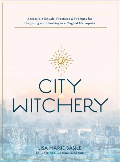 City witchery : accessible rituals, practices & prompts for conjuring and creating in a magical metropolis
