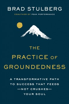 The practice of groundedness : a transformative path to success that feeds-not crushes-your soul