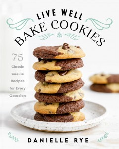 Live well, bake cookies : 75 classic cookie recipes for every occasion