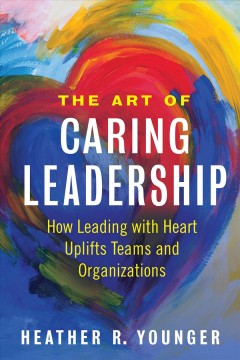 The art of caring leadership : how leading with heart uplifts teams and organizations