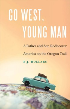 Go west, young man : a father and son rediscover America on the Oregon Trail